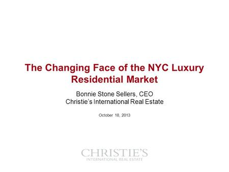 The Changing Face of the NYC Luxury Residential Market Bonnie Stone Sellers, CEO Christies International Real Estate October 18, 2013.
