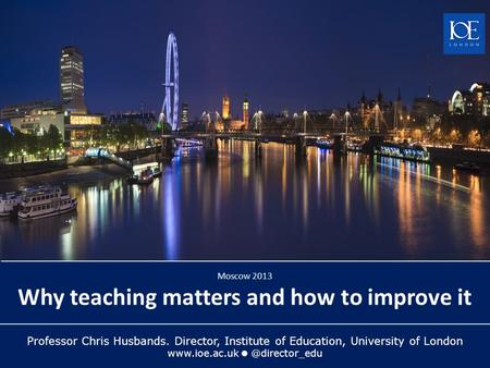 Professor Chris Husbands. Director, Institute of Education, University of London Moscow 2013 Why teaching matters and how to.