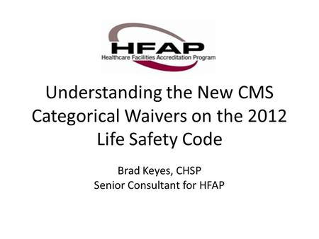 Understanding the New CMS Categorical Waivers on the 2012 Life Safety Code Brad Keyes, CHSP Senior Consultant for HFAP.