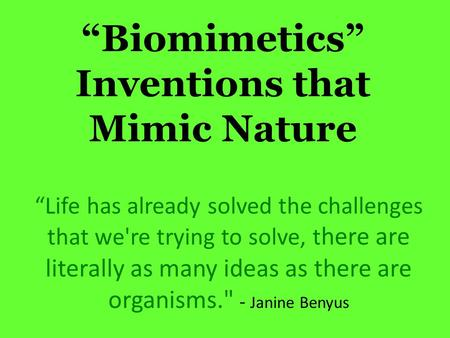 Biomimetics Inventions that Mimic Nature Life has already solved the challenges that we're trying to solve, t here are literally as many ideas as there.