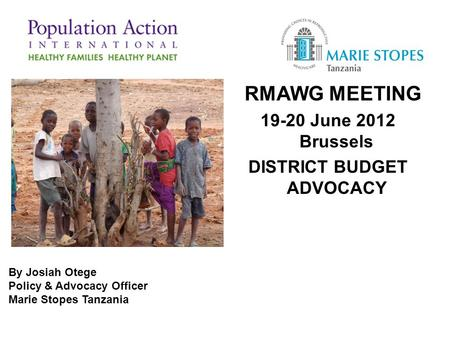 RMAWG MEETING 19-20 June 2012 Brussels DISTRICT BUDGET ADVOCACY By Josiah Otege Policy & Advocacy Officer Marie Stopes Tanzania.
