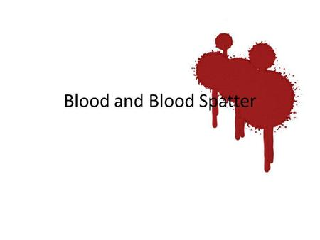 Blood and Blood Spatter. Blood 3 Types of Cells – Red Blood Cells – White Blood Cells – Platelets All contained in plasma that contains proteins: – Antibodies.