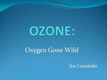 Oxygen Gone Wild Joe Lutomske. What is Ozone? Synonyms: Triatomic oxygen CAS No.: 10028-15-6 Molecular Weight: 48.0 Heavier than CO2! Chemical Formula: