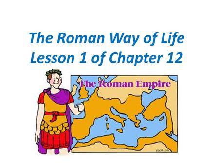 The Roman Way of Life Lesson 1 of Chapter 12. The Empires Chief City Rome Carefully planned city with over 1 million people within its population Wealthy.