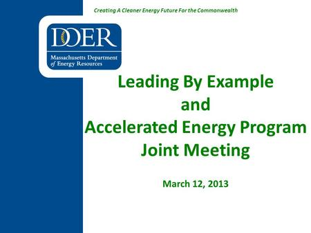 Creating A Cleaner Energy Future For the Commonwealth Leading By Example and Accelerated Energy Program Joint Meeting March 12, 2013.