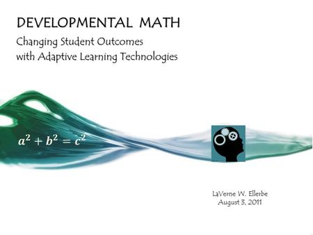 DEVELOPMENTAL MATH Changing Student Outcomes with Adaptive Learning Technologies LaVerne W. Ellerbe August 3, 2011.