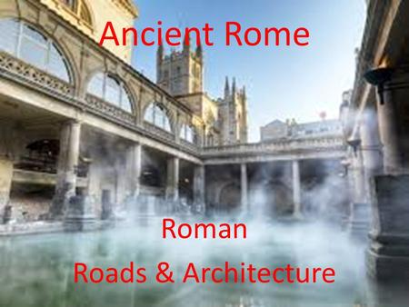 Ancient Rome Roman Roads & Architecture. Essential Standards 6.C.1 Explain how the behaviors and practices of individuals and groups influenced societies,