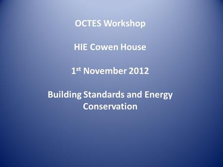 OCTES Workshop HIE Cowen House 1 st November 2012 Building Standards and Energy Conservation.