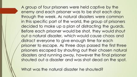 A group of four prisoners were held captive by the enemy and each prisoner was to be shot each day through the week. As natural disasters were common in.