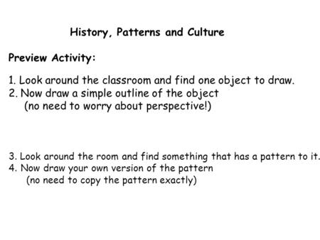 History, Patterns and Culture Preview Activity: 1. Look around the classroom and find one object to draw. 2.Now draw a simple outline of the object (no.