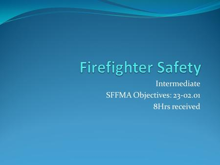 Intermediate SFFMA Objectives: 23-02.01 8Hrs received.
