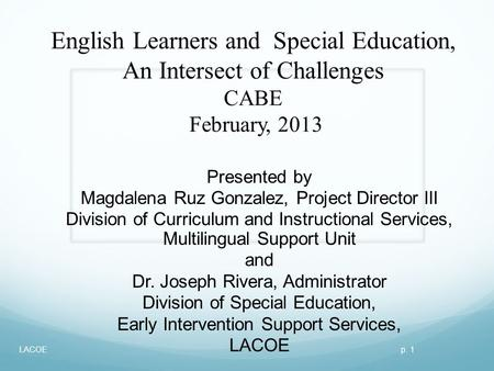 English Learners and Special Education, An Intersect of Challenges CABE February, 2013 Presented by Magdalena Ruz Gonzalez, Project Director III Division.