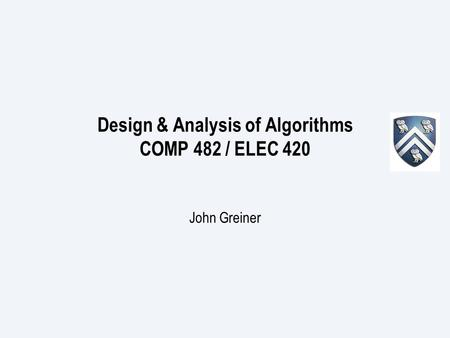 Design & Analysis of Algorithms COMP 482 / ELEC 420 John Greiner.