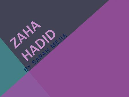 ZAHA HADID BY SARAH MEJIA. ABOUT ZAHA HADID Born in Baghdad Iraq on October 31 st 1950 mathematics degree at the American University of Beirut Studied.