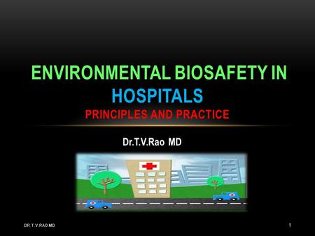 Dr.T.V.Rao MD ENVIRONMENTAL BIOSAFETY IN HOSPITALS PRINCIPLES AND PRACTICE DR.T.V.RAO MD 1.