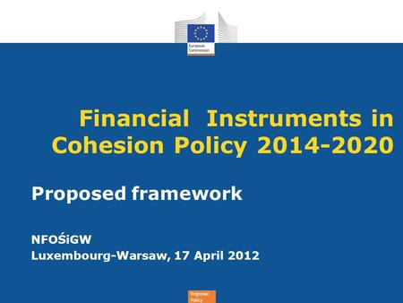 Regional Policy Financial Instruments in Cohesion Policy 2014-2020 Proposed framework NFOŚiGW Luxembourg-Warsaw, 17 April 2012.