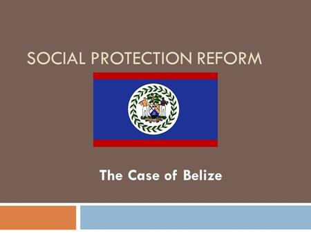 SOCIAL PROTECTION REFORM The Case of Belize. Belize in Context Area: 8,867 sq. miles Population: 322,100 Pop. Growth Rate : 3.4 Fertility Rate: 2.9 Life.