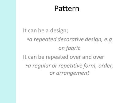Pattern It can be a design; a repeated decorative design, e.g on fabric It can be repeated over and over a regular or repetitive form, order, or arrangement.