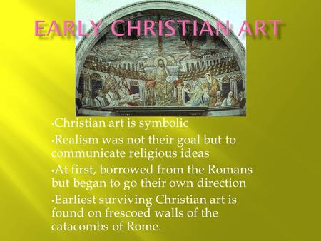 Christian art is symbolic Realism was not their goal but to communicate religious ideas At first, borrowed from the Romans but began to go their own direction.
