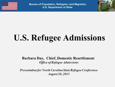 U.S. Refugee Admissions Barbara Day, Chief, Domestic Resettlement