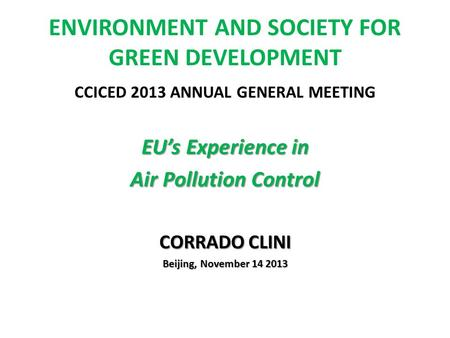 ENVIRONMENT AND SOCIETY FOR GREEN DEVELOPMENT CCICED 2013 ANNUAL GENERAL MEETING EUs Experience in Air Pollution Control CORRADO CLINI Beijing, November.