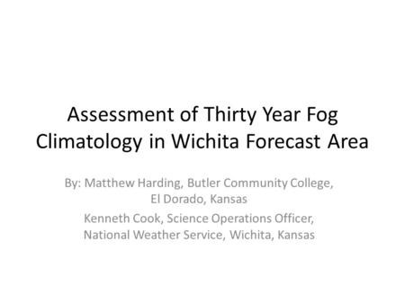 Assessment of Thirty Year Fog Climatology in Wichita Forecast Area By: Matthew Harding, Butler Community College, El Dorado, Kansas Kenneth Cook, Science.