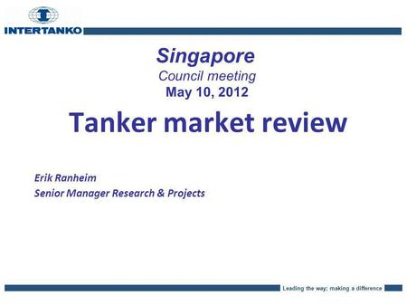 Leading the way; making a difference Singapore Council meeting May 10, 2012 Tanker market review Erik Ranheim Senior Manager Research & Projects.