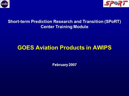 GOES Aviation Products in AWIPS February 2007 Short-term Prediction Research and Transition (SPoRT) Center Training Module.
