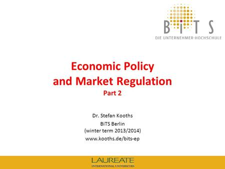 KOOTHS | BiTS: Economic Policy and Market Regulation (winter term 2013/2014), Part 2 1 Economic Policy and Market Regulation Part 2 Dr. Stefan Kooths BiTS.