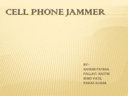 CELL PHONE JAMMER By:- Ganesh Pathak Pallavi Mantri Rohit Patil Pawan Kumar.