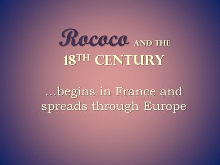 Rococo and the 18 th Century …begins in France and spreads through Europe.