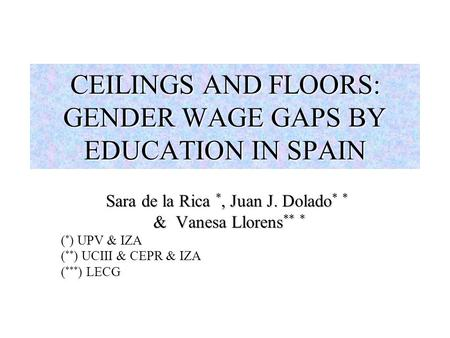 CEILINGS AND FLOORS: GENDER WAGE GAPS BY EDUCATION IN SPAIN Sara de la Rica *, Juan J. Dolado * * & Vanesa Llorens ** * & Vanesa Llorens ** * ( * ) UPV.