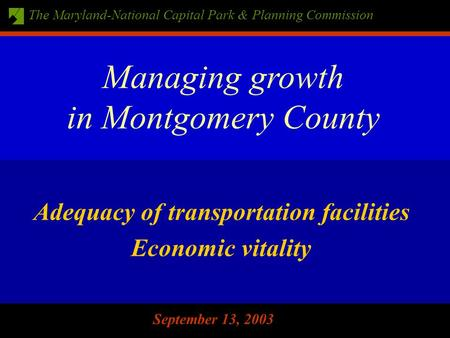 The Maryland-National Capital Park & Planning Commission September 13, 2003 Adequacy of transportation facilities Economic vitality Managing growth in.