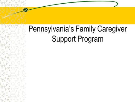 Pennsylvanias Family Caregiver Support Program. Initiation of program as demonstration (1987) Passage of legislation Statewide implementation (1990) Addition.
