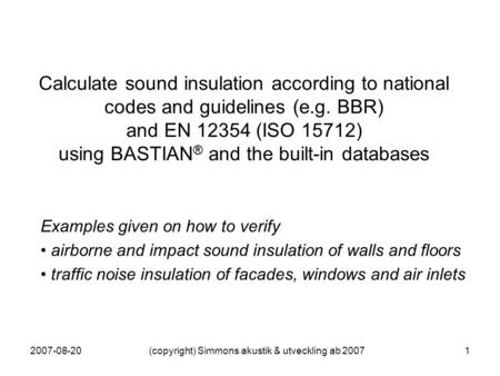 2007-08-20(copyright) Simmons akustik & utveckling ab 20071 Calculate sound insulation according to national codes and guidelines (e.g. BBR) and EN 12354.