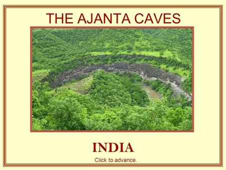 THE AJANTA CAVES INDIA Click to advance. Little more than two hours from the old city of Aurangabad are the famous Caves of Ajanta, Thirty-two grottos.
