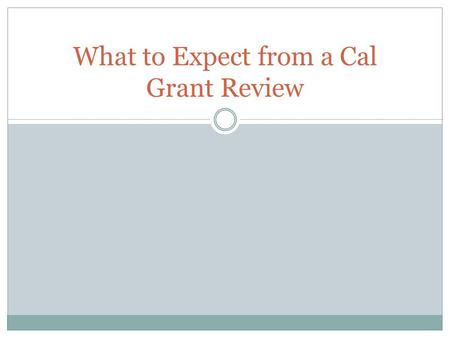 What to Expect from a Cal Grant Review. Audit Objective To evaluate and report on the institutions administration of Commission programs. To ensure program.