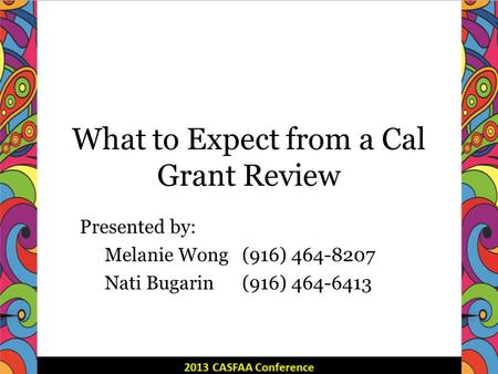 What to Expect from a Cal Grant Review Presented by: Melanie Wong (916) 464-8207 Nati Bugarin(916) 464-6413.