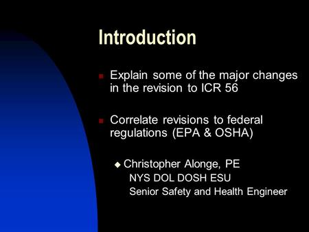 Introduction Explain some of the major changes in the revision to ICR 56 Correlate revisions to federal regulations (EPA & OSHA) Christopher Alonge, PE.