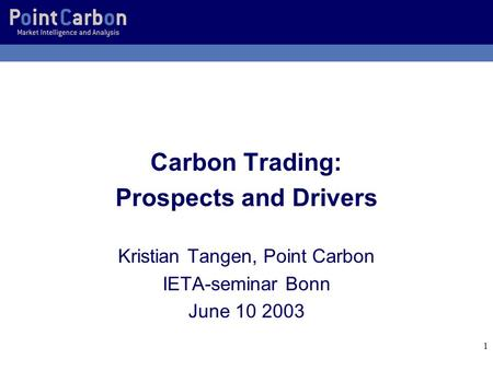 1 Carbon Trading: Prospects and Drivers Kristian Tangen, Point Carbon IETA-seminar Bonn June 10 2003.