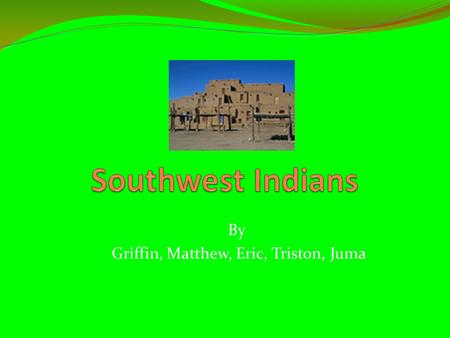 By Griffin, Matthew, Eric, Triston, Juma Food The southwest Indians ate corn, bread, squash, and small animals like rabbit. They grew different kinds.
