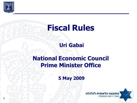 1 Fiscal Rules Uri Gabai National Economic Council Prime Minister Office 5 May 2009.