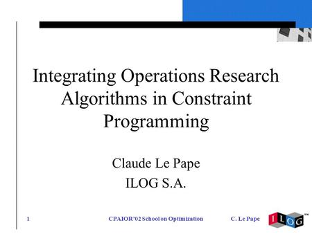 CPAIOR02 School on OptimizationC. Le Pape1 Integrating Operations Research Algorithms in Constraint Programming Claude Le Pape ILOG S.A.
