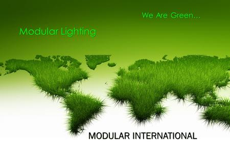 We Are Green… Modular Lighting Modular Lighting MODULAR INTERNATIONAL MODULAR INTERNATIONAL.