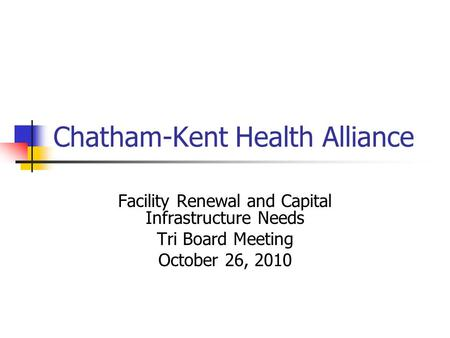 Chatham-Kent Health Alliance Facility Renewal and Capital Infrastructure Needs Tri Board Meeting October 26, 2010.