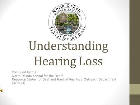 Understanding Hearing Loss Compiled by the North Dakota School for the Deaf/ Resource Center for Deaf and Hard of Hearings Outreach Department (3/2013)