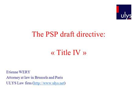 The PSP draft directive: « Title IV » Etienne WERY Attorney at law in Brussels and Paris ULYS Law firm (http://www.ulys.net)http://www.ulys.net.