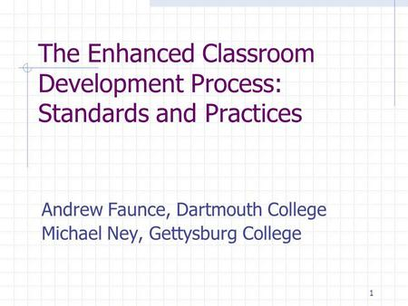 1 The Enhanced Classroom Development Process: Standards and Practices Andrew Faunce, Dartmouth College Michael Ney, Gettysburg College.