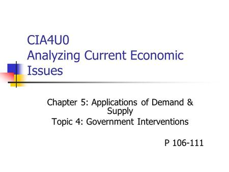 CIA4U0 Analyzing Current Economic Issues Chapter 5: Applications of Demand & Supply Topic 4: Government Interventions P 106-111.
