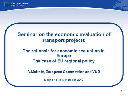 1 Seminar on the economic evaluation of transport projects The rationale for economic evaluation in Europe The case of EU regional policy A.Mairate, European.